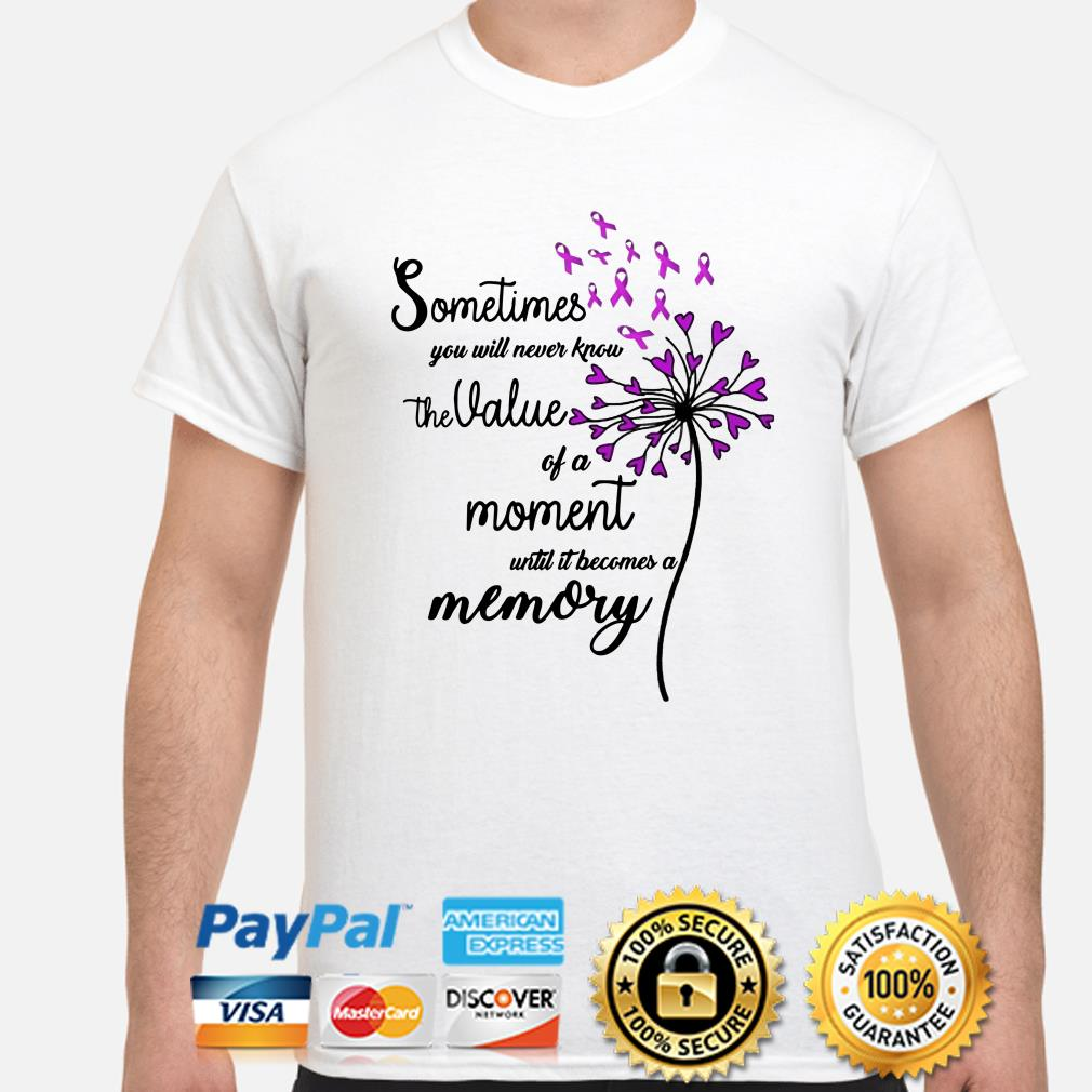 Sometimes you will never know the value of a moment until it becomes a memory cancer shirt