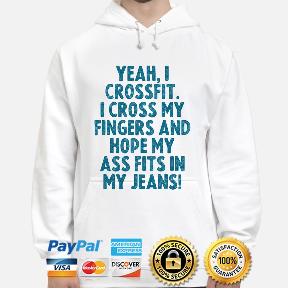 Yeah I crossfit I cross my fingers and hope my ass fits in my jeans hoodie