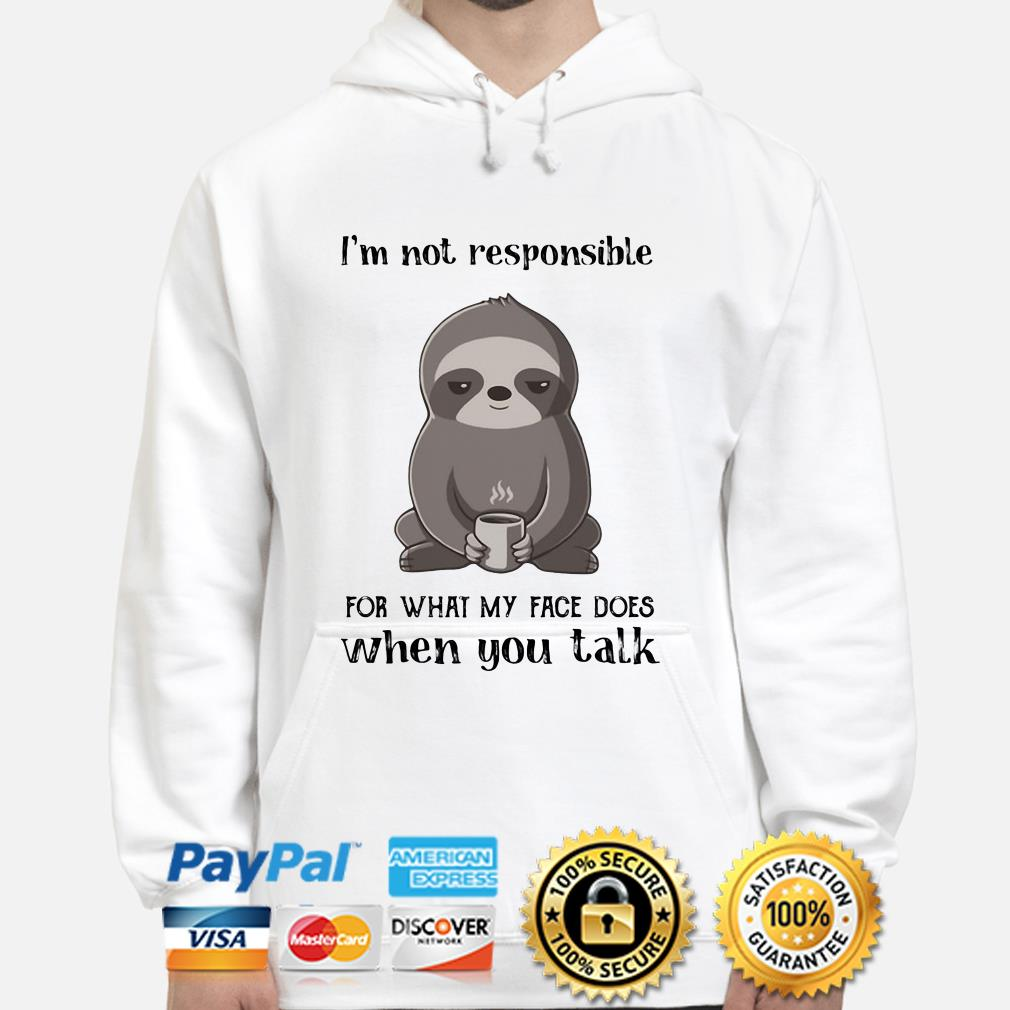 Sloth I'm not responsible for what face does when you talk hoodie