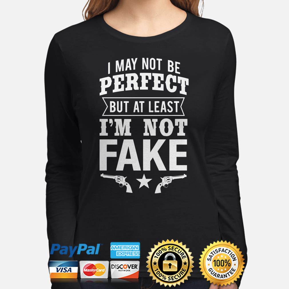 I may not be perfect but at least I'm not fake gun long sleeve