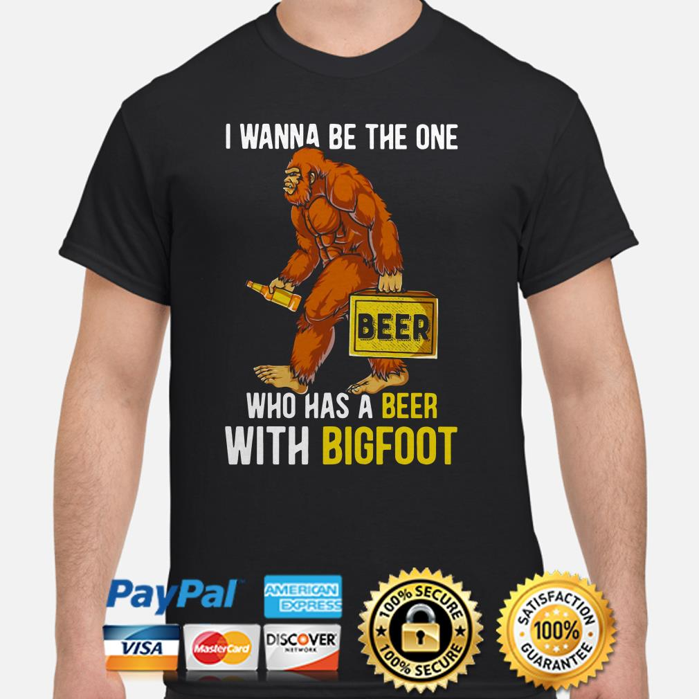 I wanna be the one who has a beer with bigfoot shirt