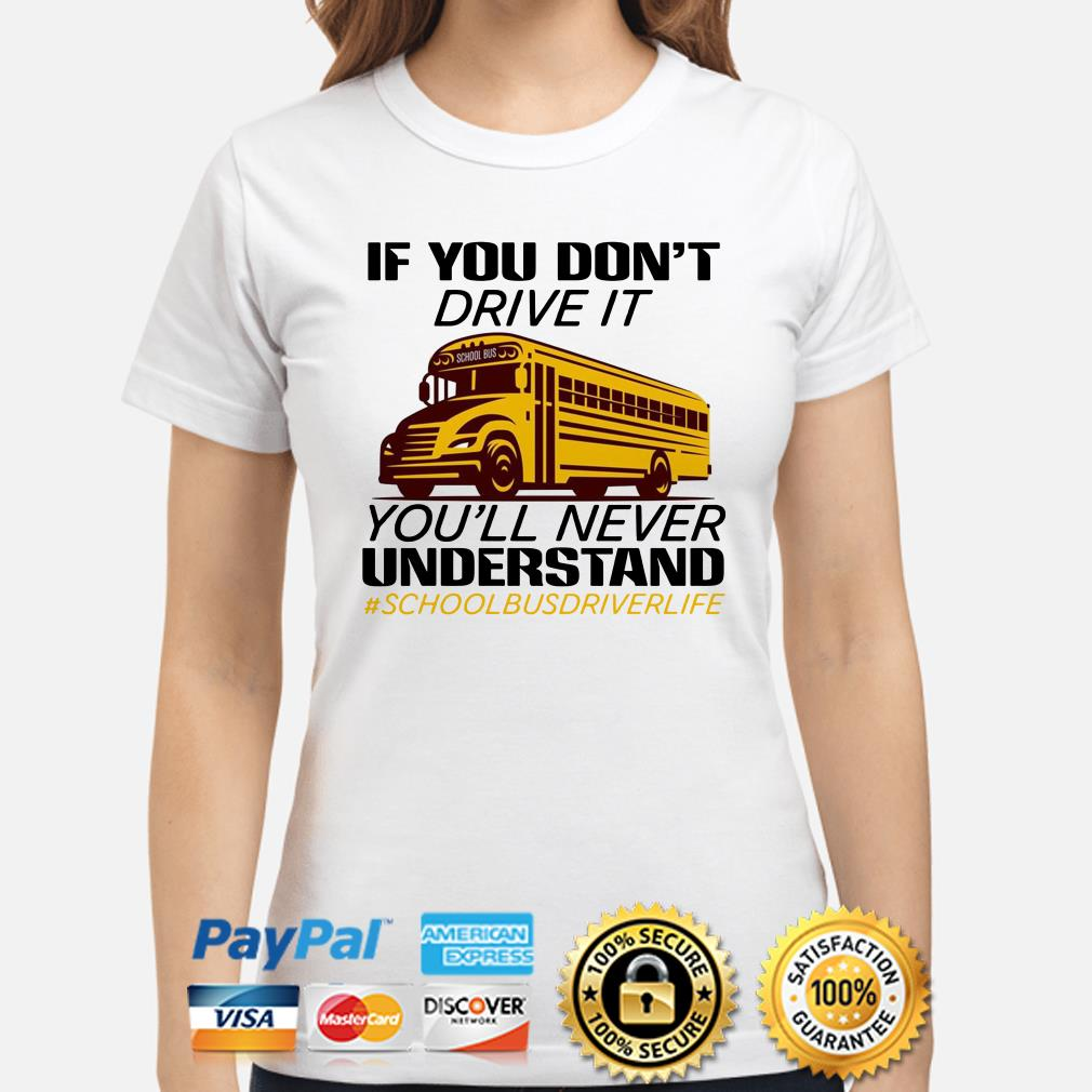 If you don't drive it you'll never understand school bus driver life ladies shirt