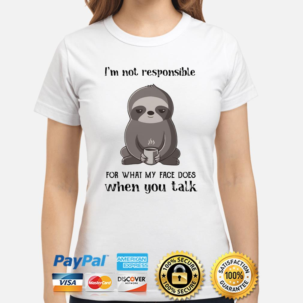 Sloth I'm not responsible for what face does when you talk ladies shirt