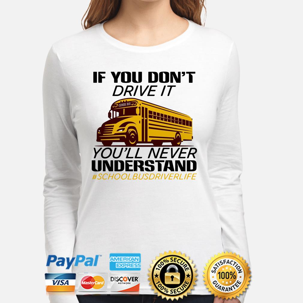 If you don't drive it you'll never understand school bus driver life long sleeve