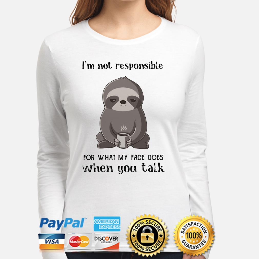 Sloth I'm not responsible for what face does when you talk long sleeve