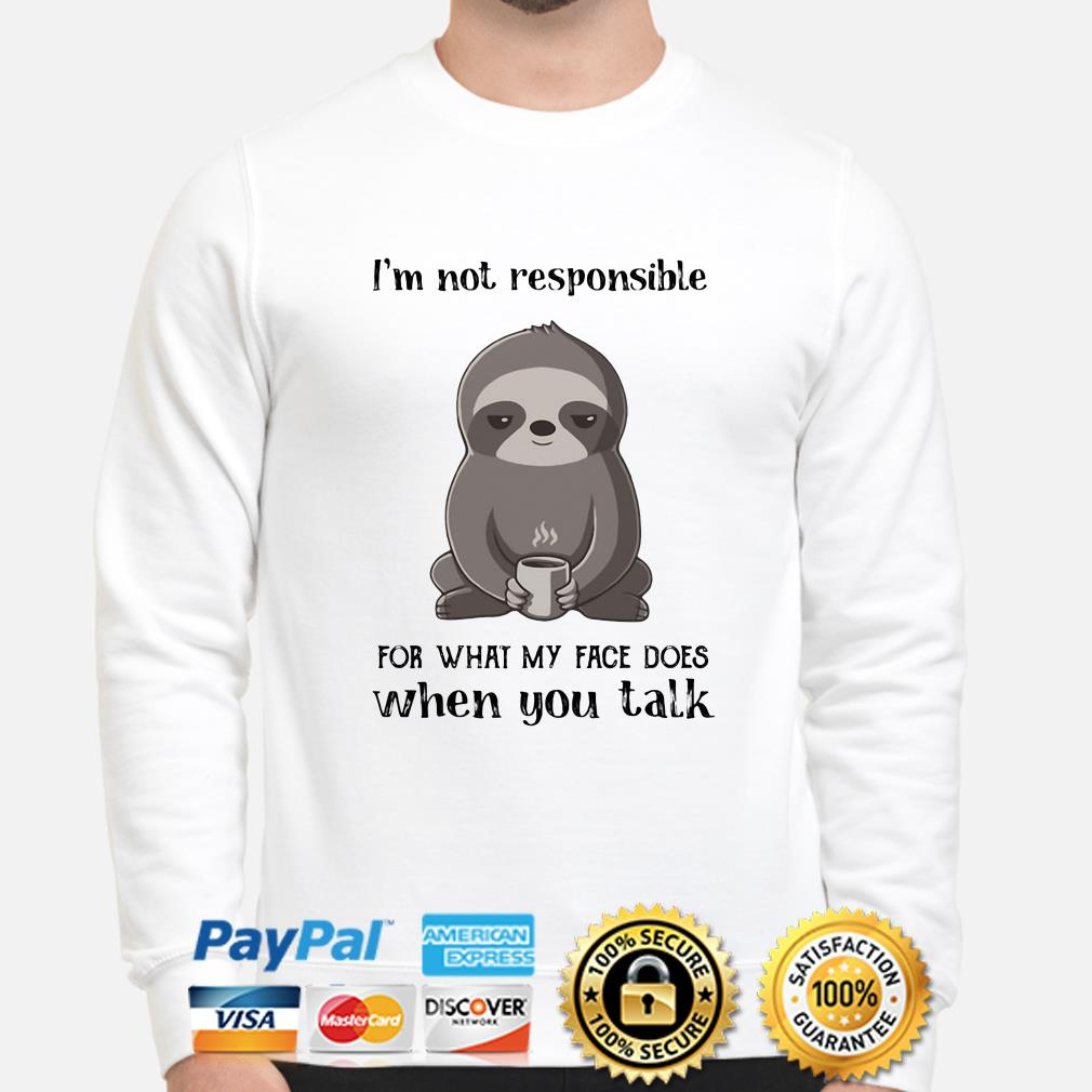 Sloth I'm not responsible for what face does when you talk sweater