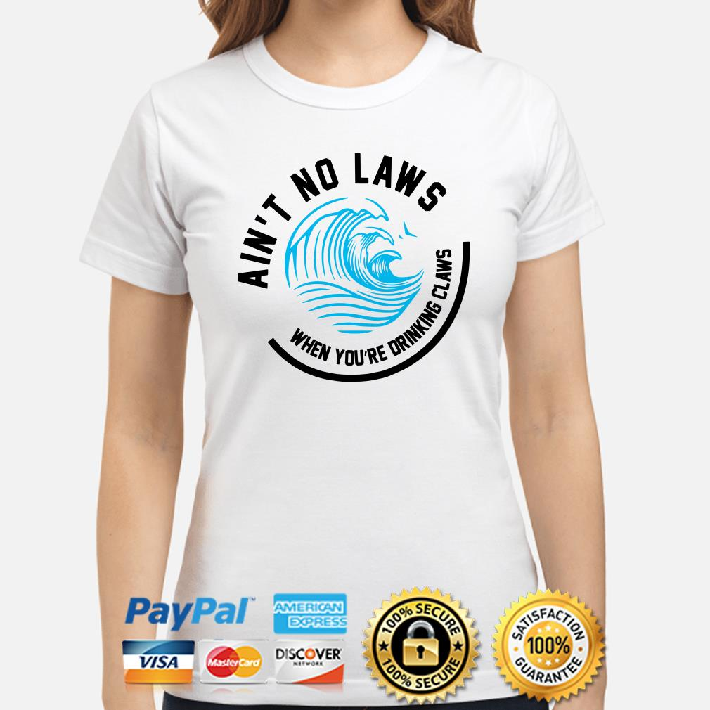 Wave Ain't no laws when you're drinking claws ladies shirt
