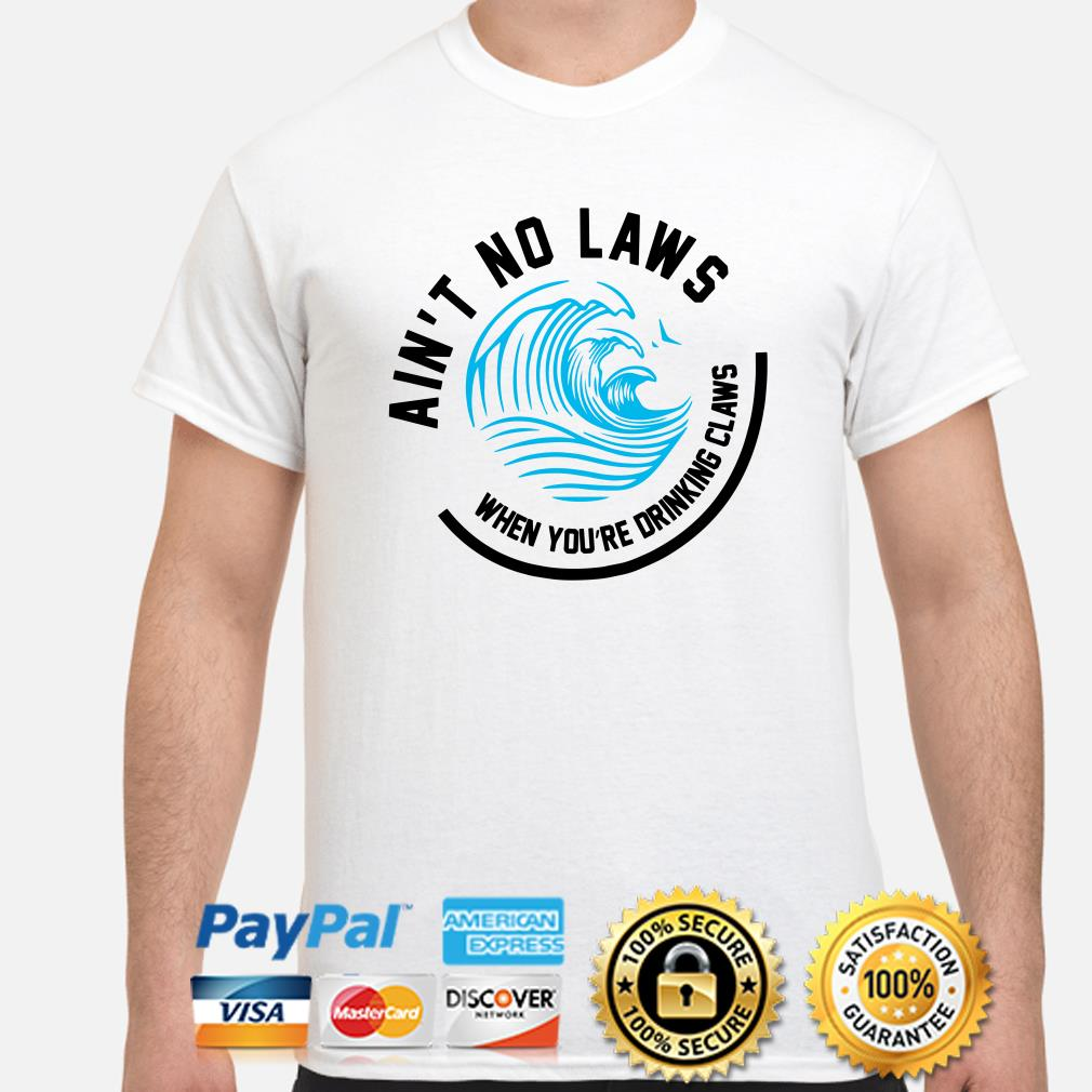 Wave Ain't no laws when you're drinking claws shirt