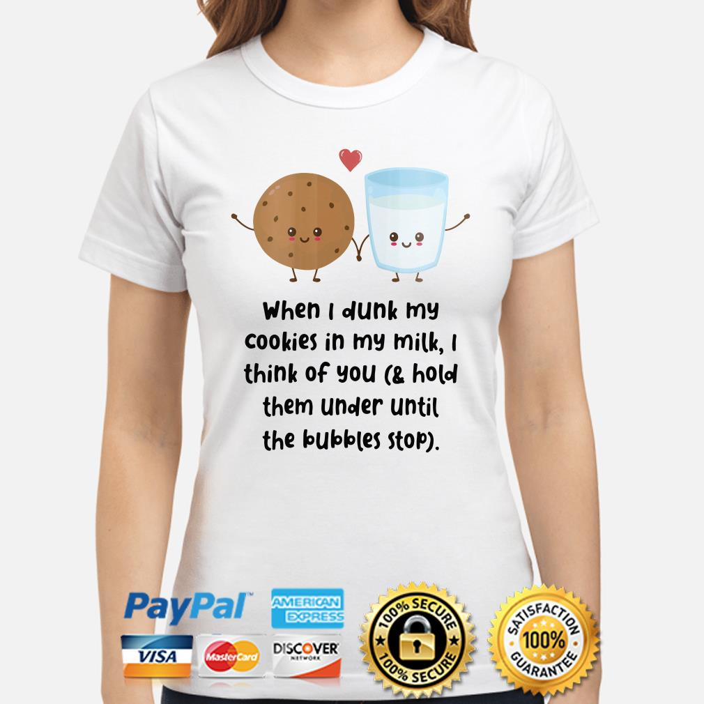 When I dunk my cookies in my milk I think of you ladies shirt