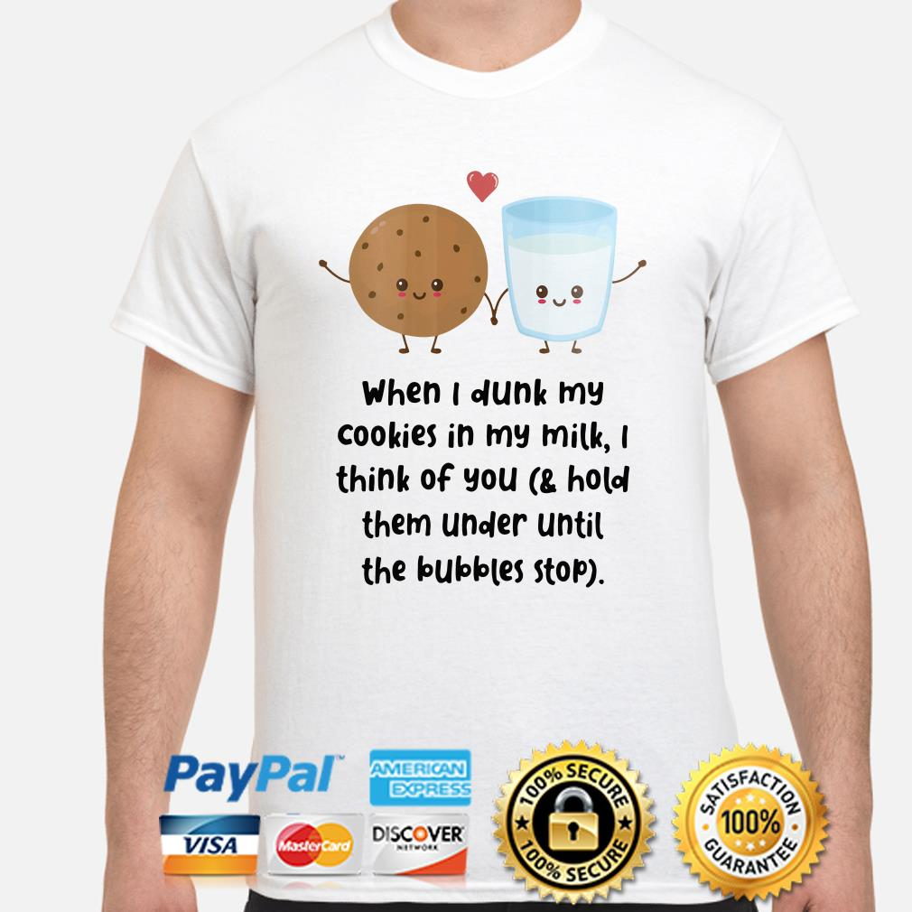 When I dunk my cookies in my milk I think of you shirt