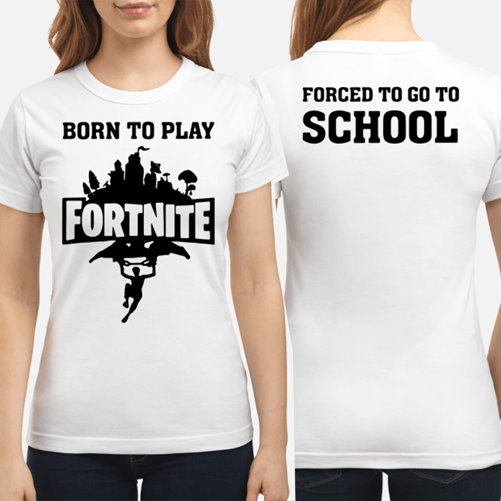Born to play Fortnite forced to go to school ladies shirt
