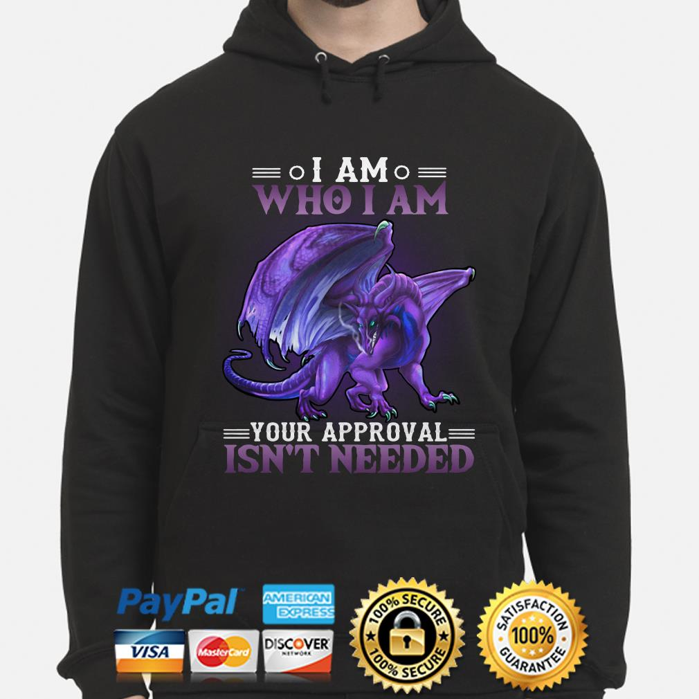 Dragon I am who I am your approval isn't needed hoodie