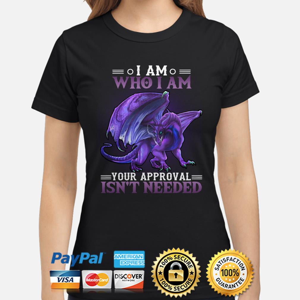 Dragon I am who I am your approval isn't needed ladies shirt