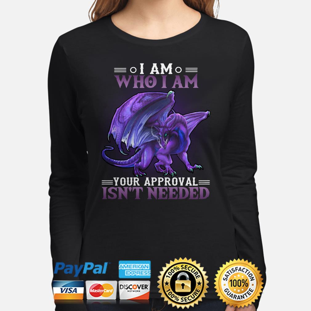 Dragon I am who I am your approval isn't needed long sleeve