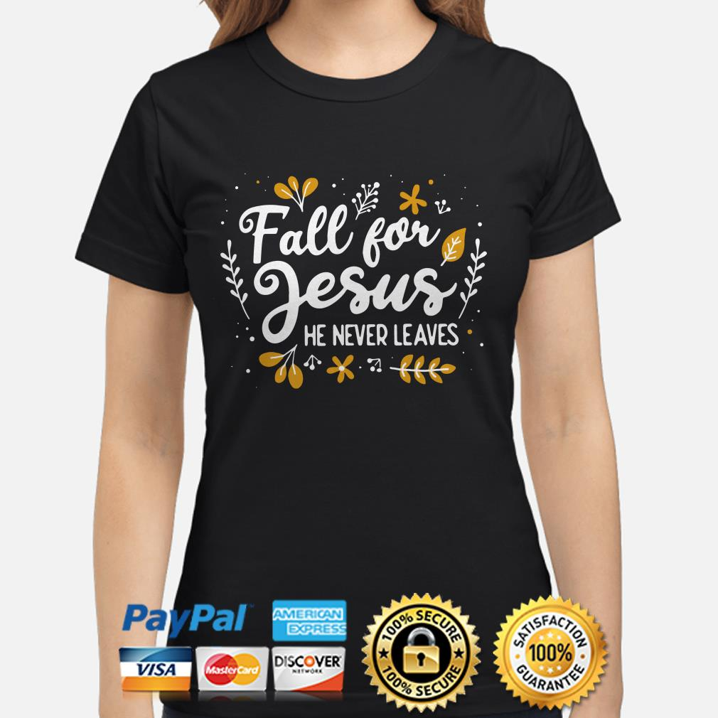 Fall for Jesus he never leaves ladies shirt