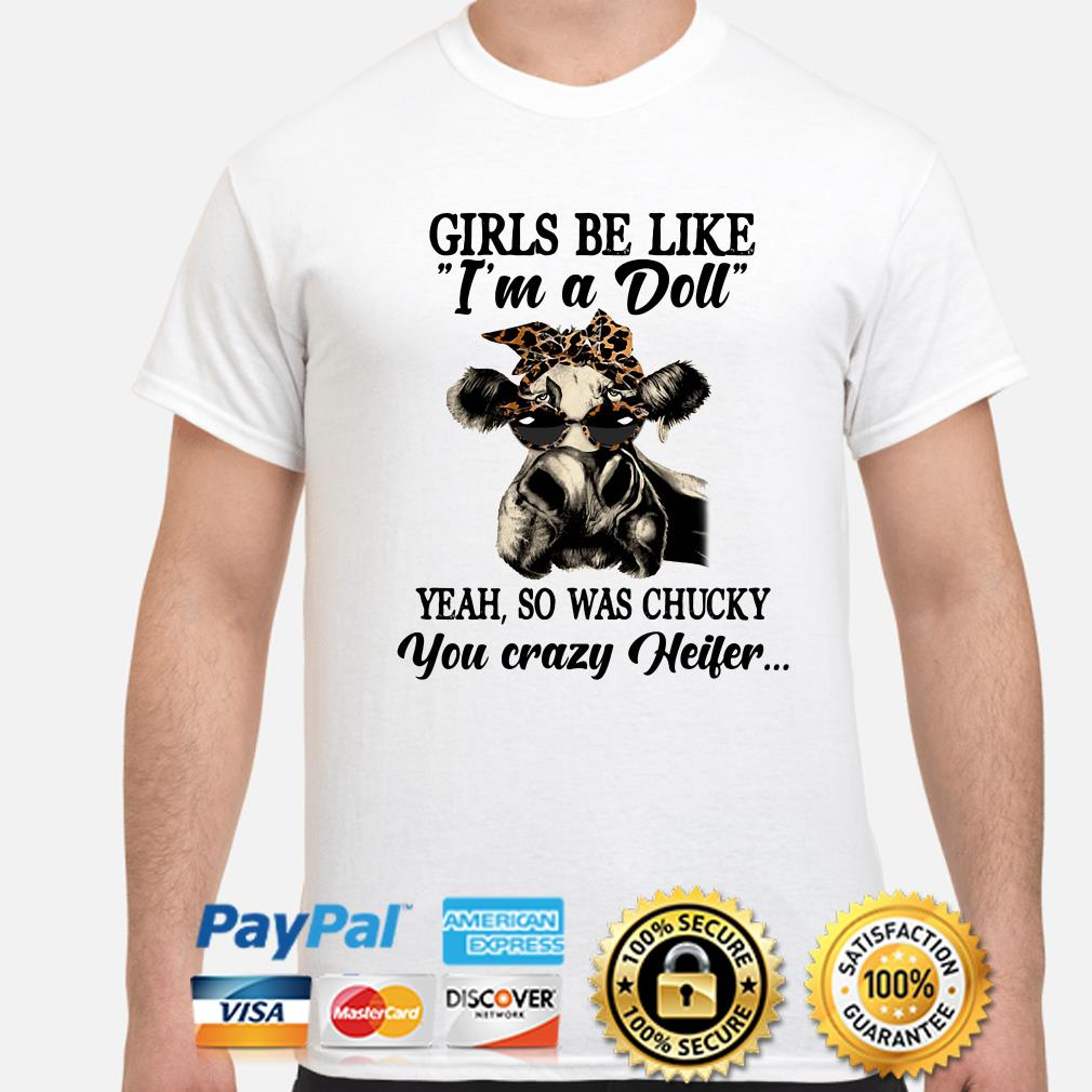 Girls be like I'm was a Doll yeah so was Chucky you crazy Heifer shirt