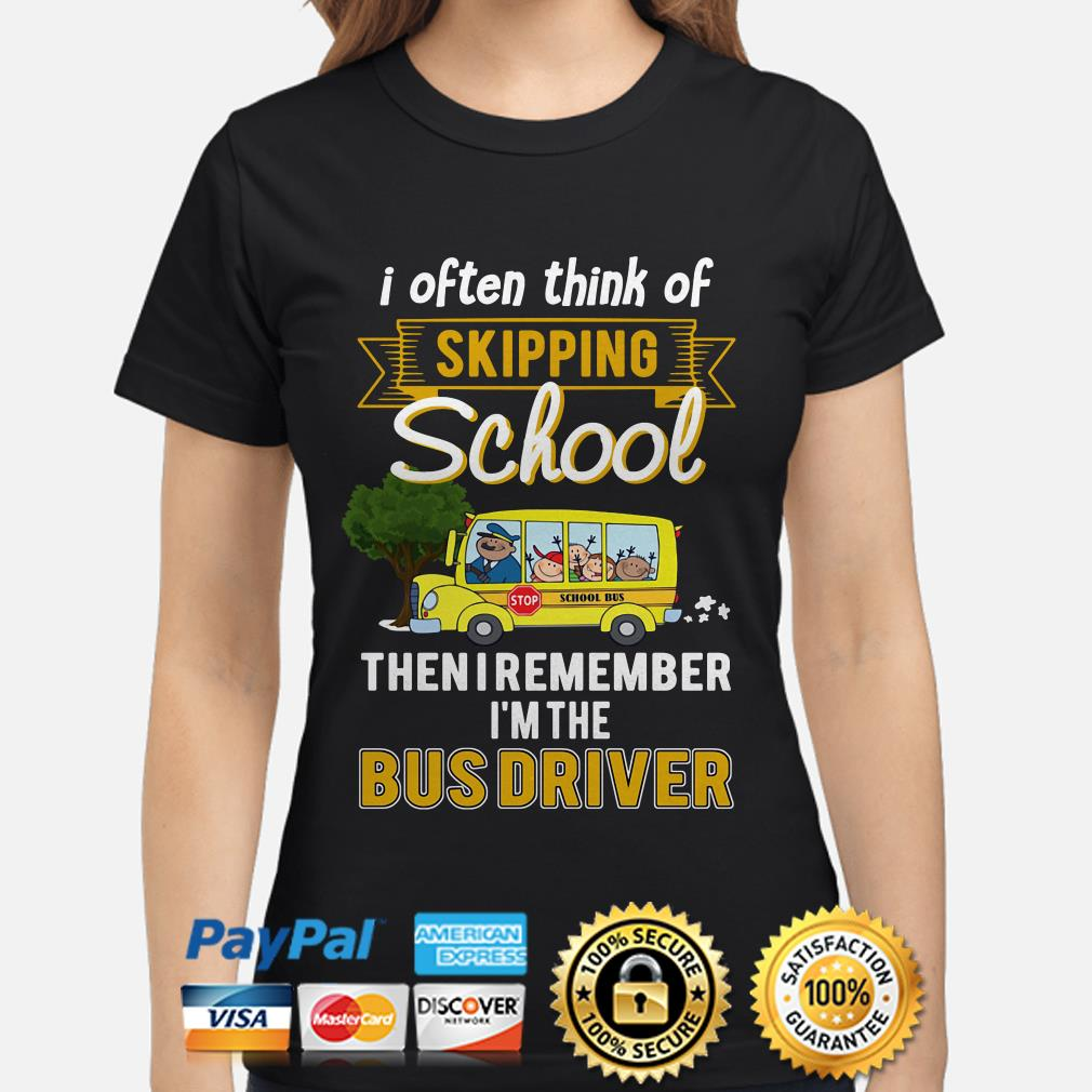 I often think of skipping school then I remember I'm the bus driver ladies shirt