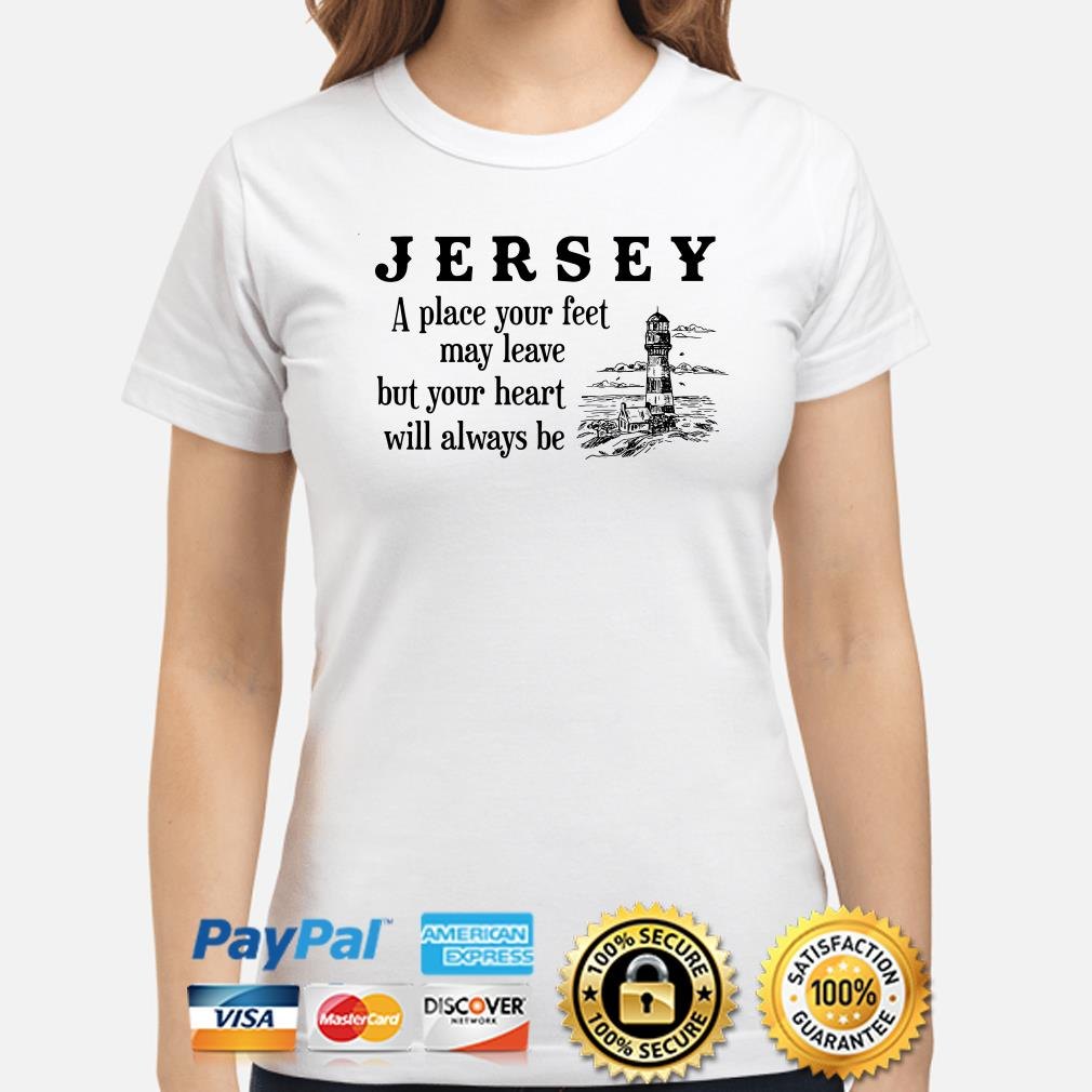 Jersey a place your feet may leave but your heart will always be ladies shirt