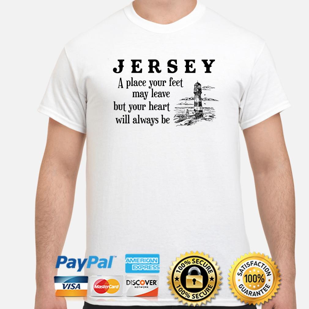 Jersey a place your feet may leave but your heart will always be shirt