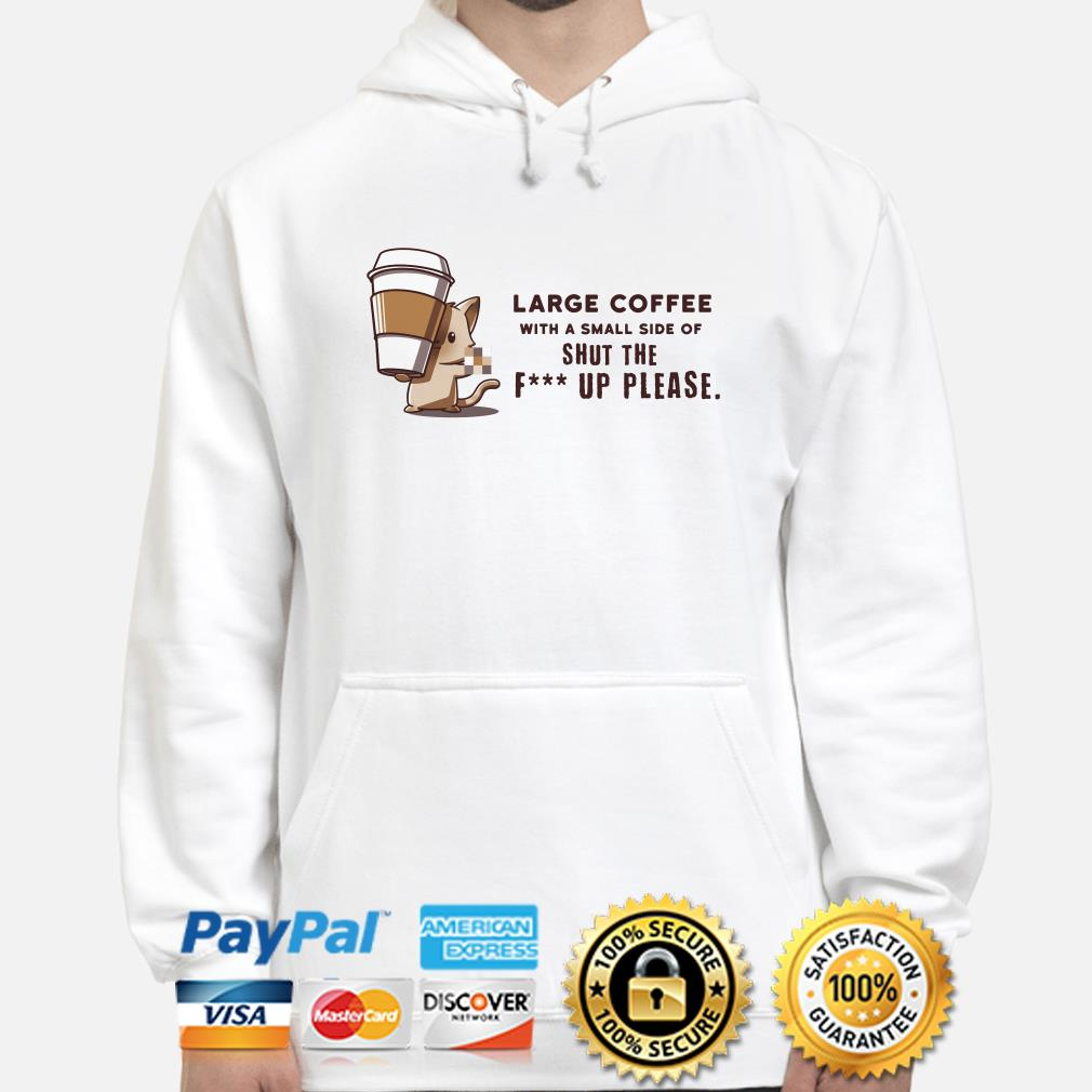 Large coffee with a small side of shut the fuck up please hoodie