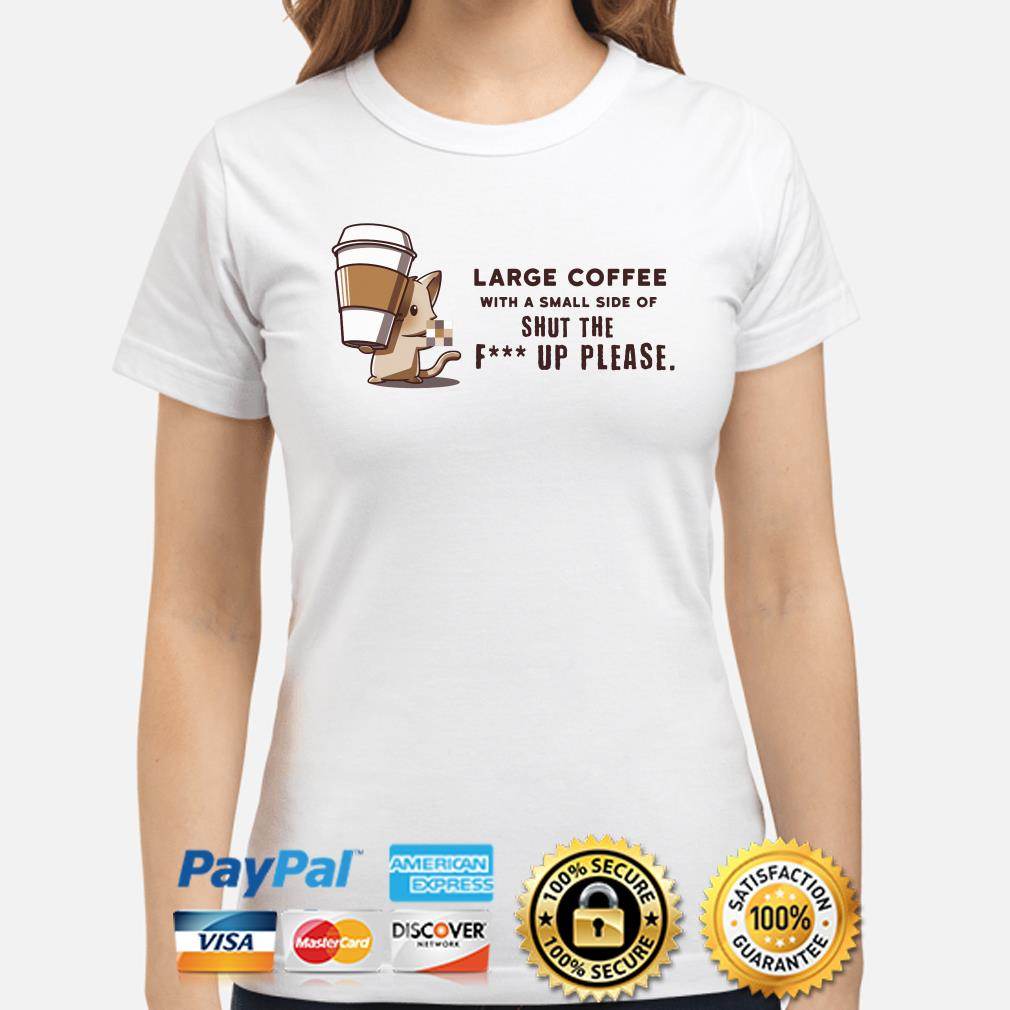Large coffee with a small side of shut the fuck up please ladies shirt