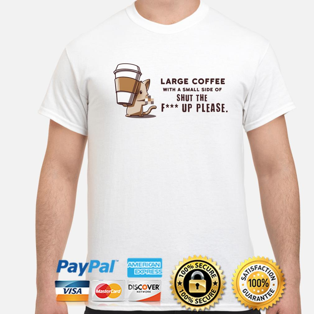 Large coffee with a small side of shut the fuck up please shirt