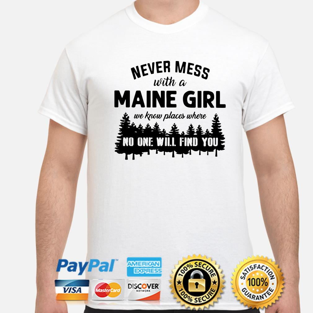 Never mess with a Maine girl we know places where no one will find you shirt