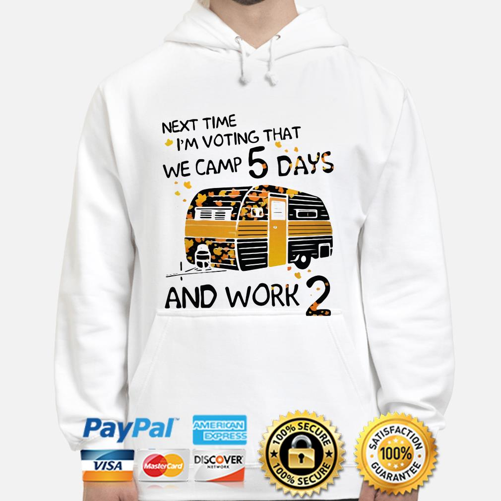 Next time I'm voting that we camp 5 days and work 2 hoodie