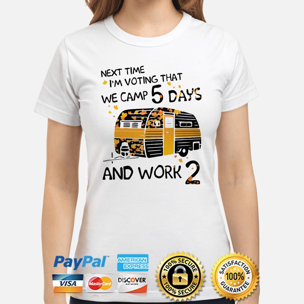 Next time I'm voting that we camp 5 days and work 2 ladies shirt