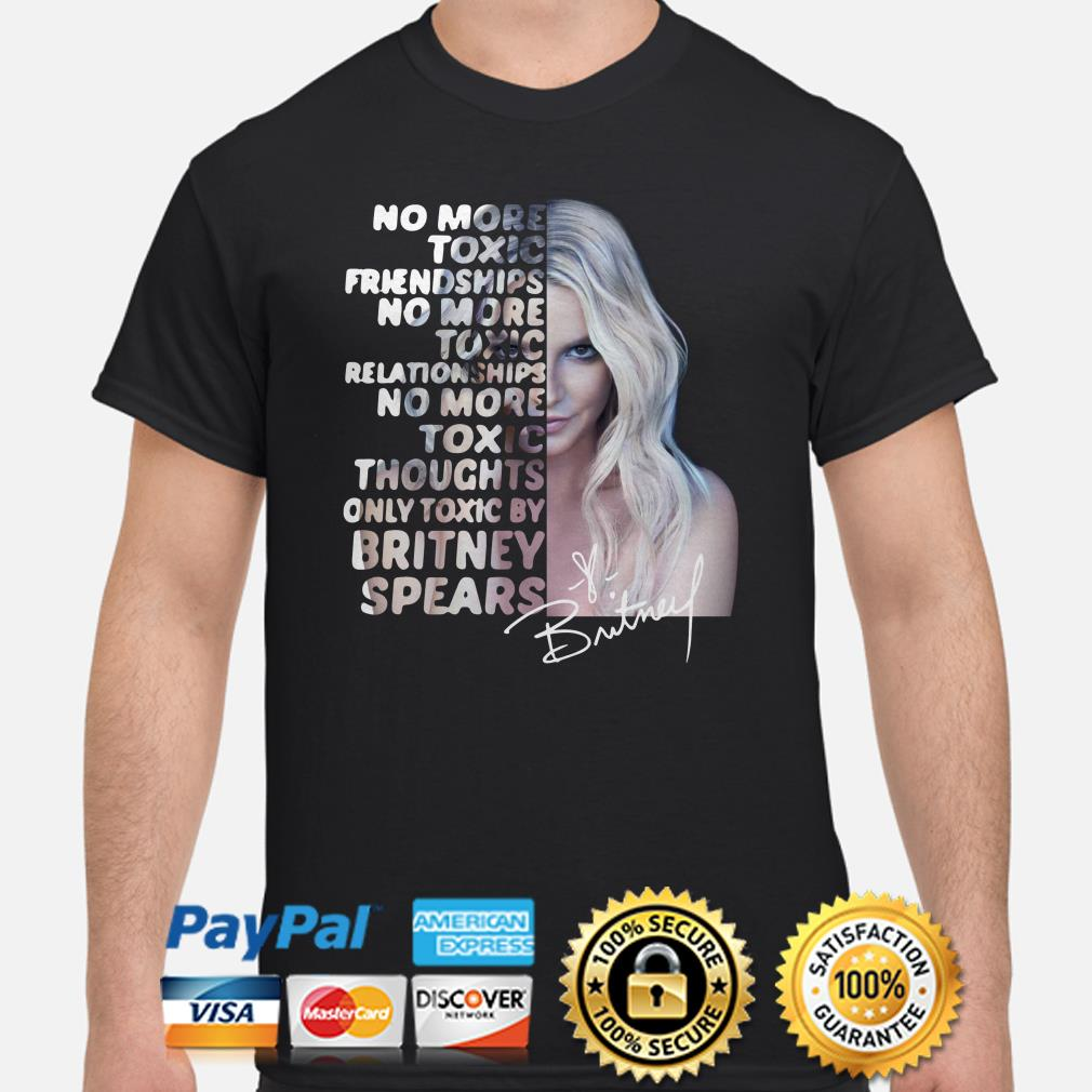 No more toxic friendships relationships thoughts only toxic by Britney Spears shirt