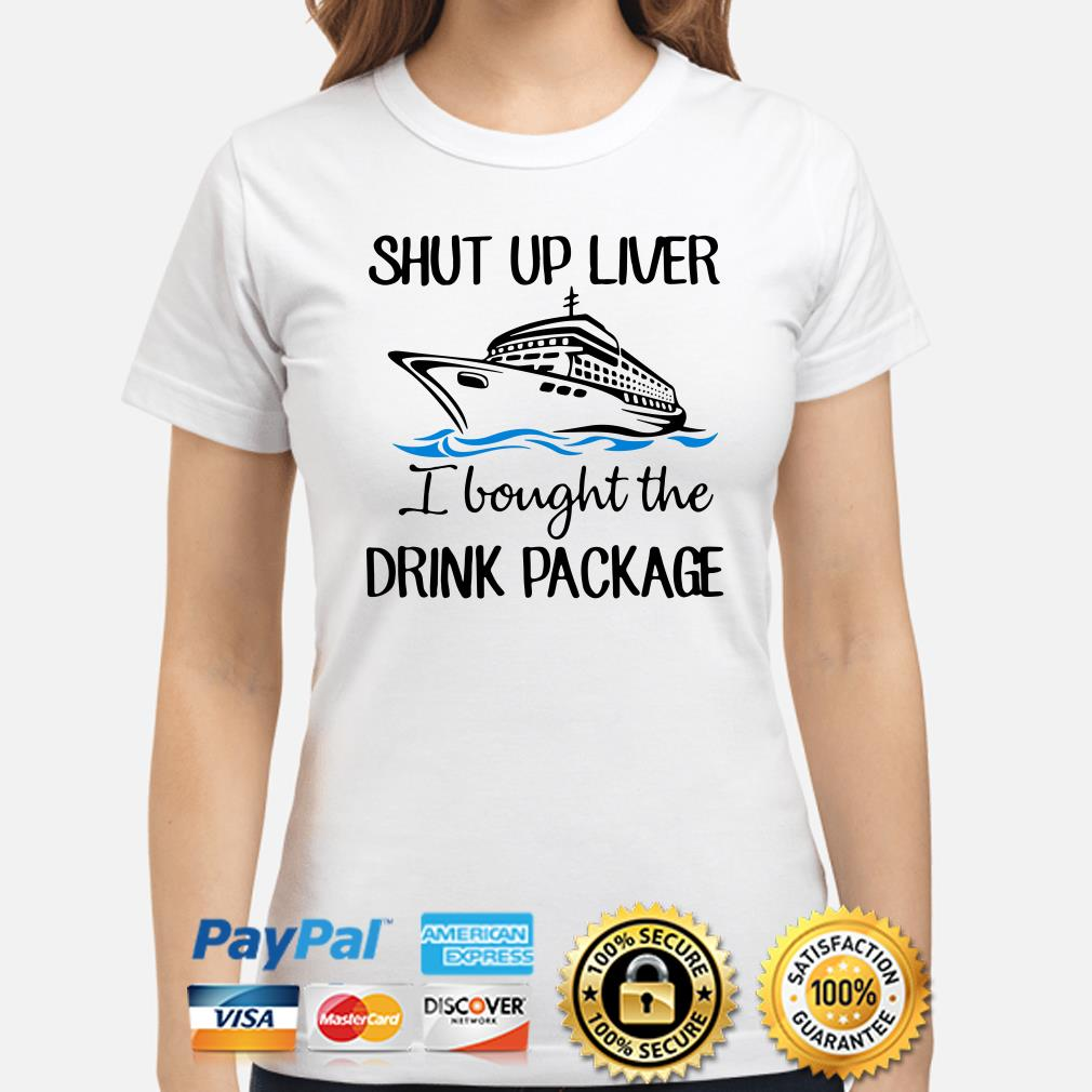 Ship shut up liver I bought the drink package ladies shirt