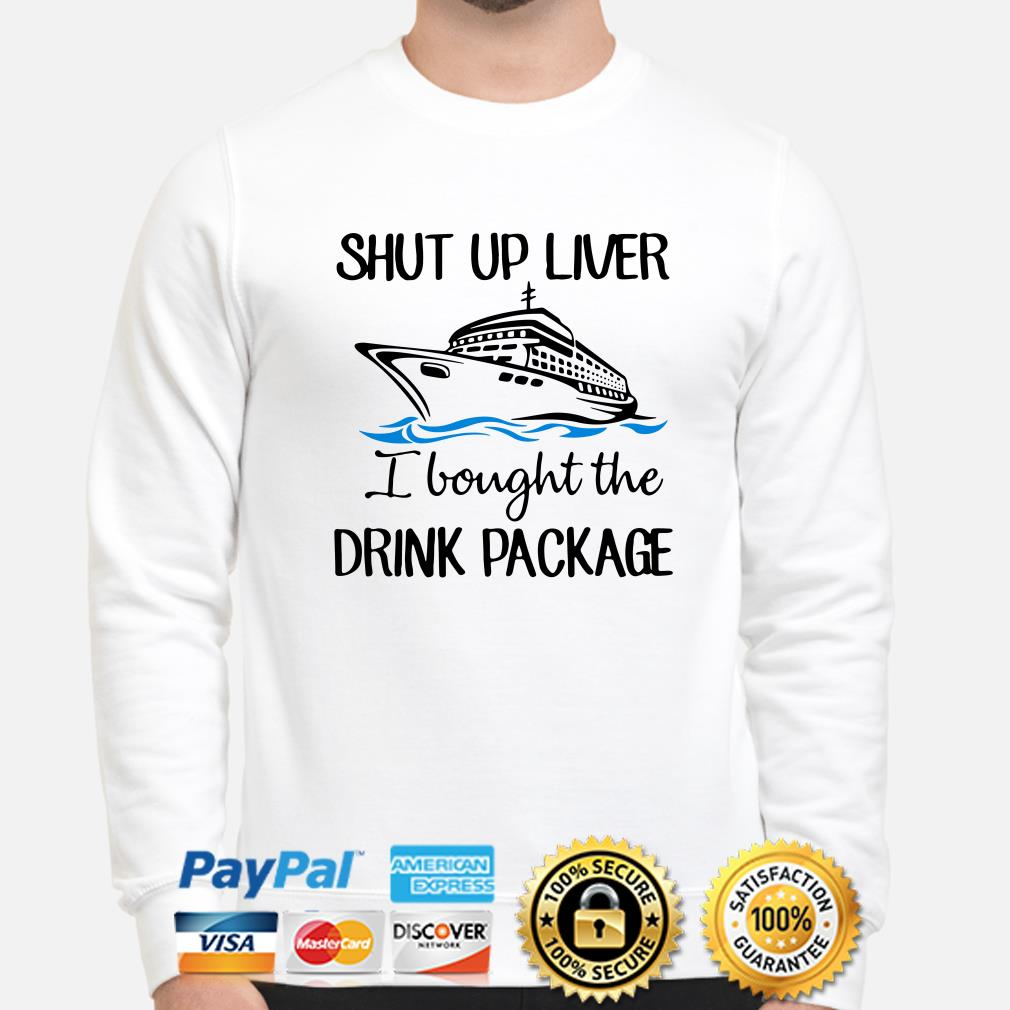 Ship shut up liver I bought the drink package sweater