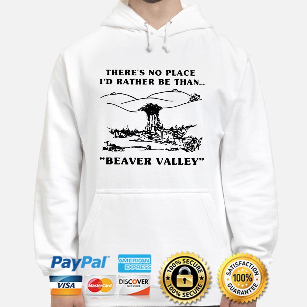 There's no place I'd rather be than Beaver Valley hoodie