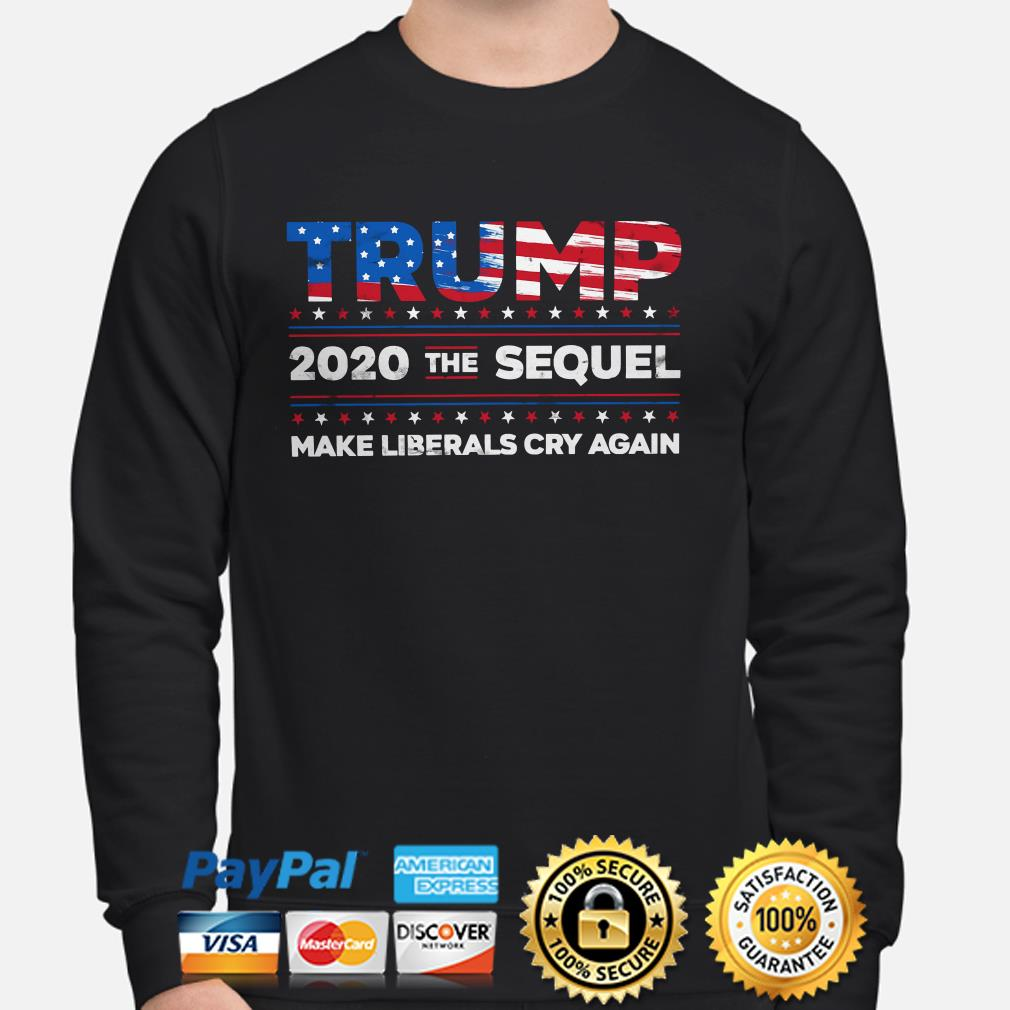Trump 2020 the Sequel make Liberal cry again sweater