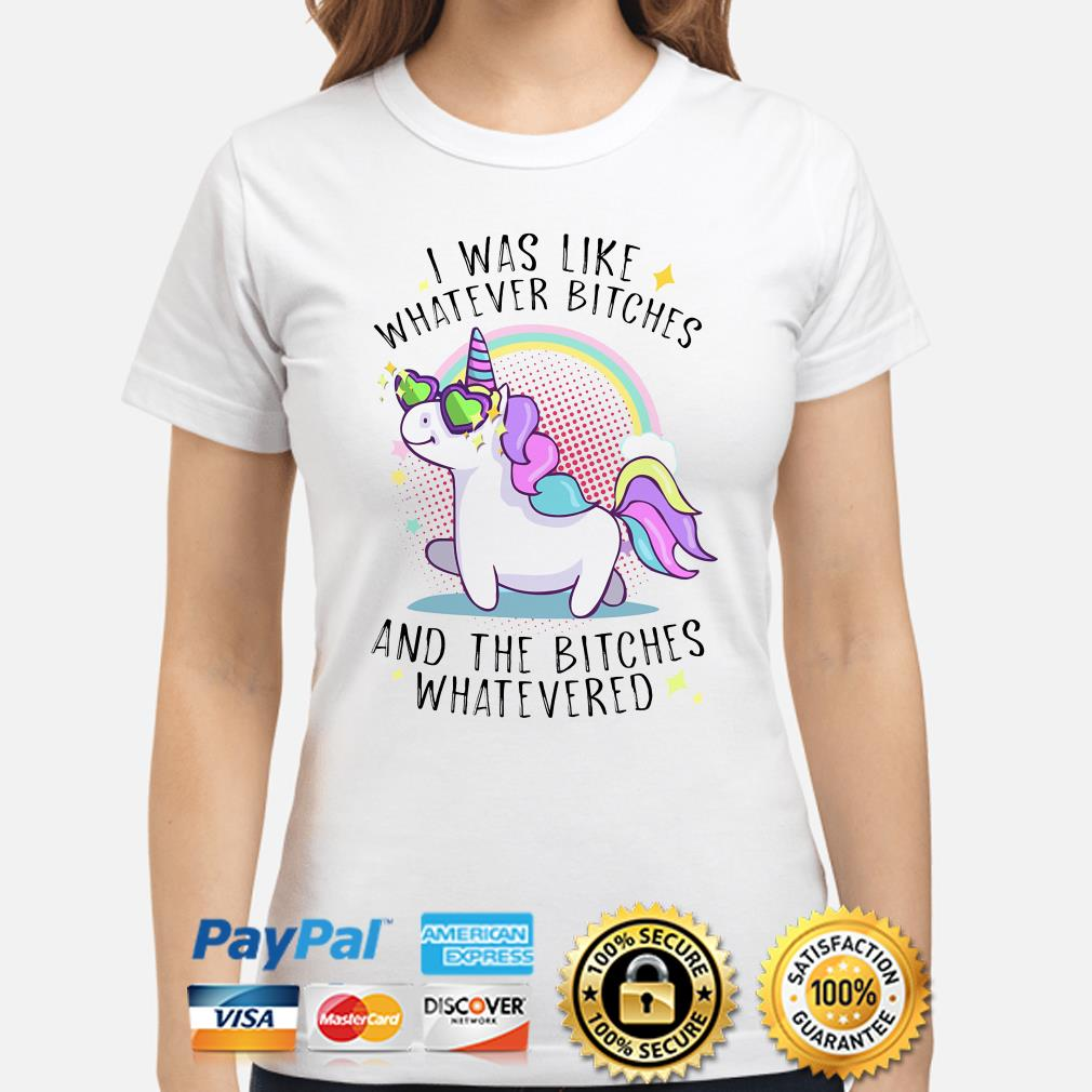 Unicorn I was like whatever bitches and the bitches whatevered ladies shirt