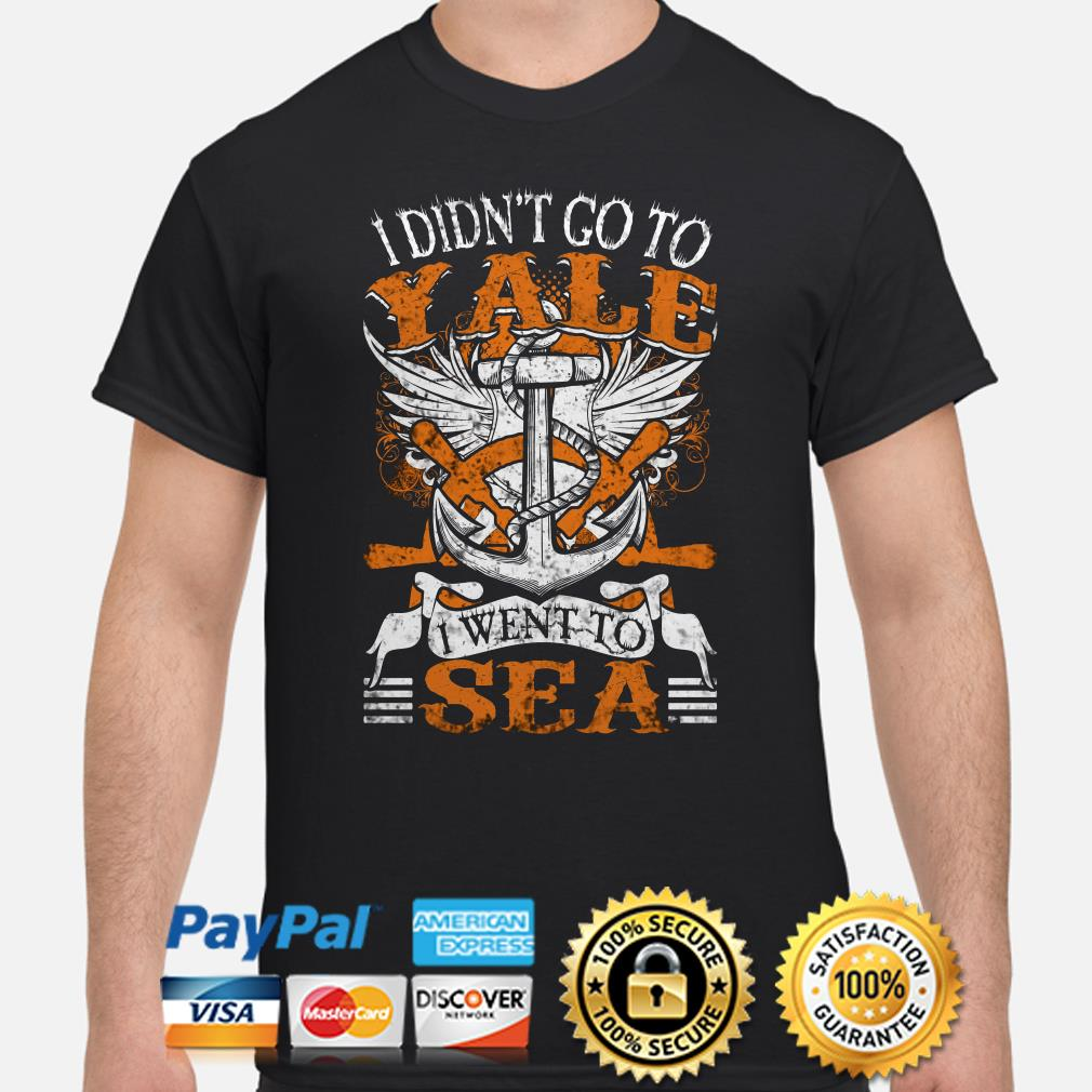 US Navy I didn't go to Yale I went to Sea shirt