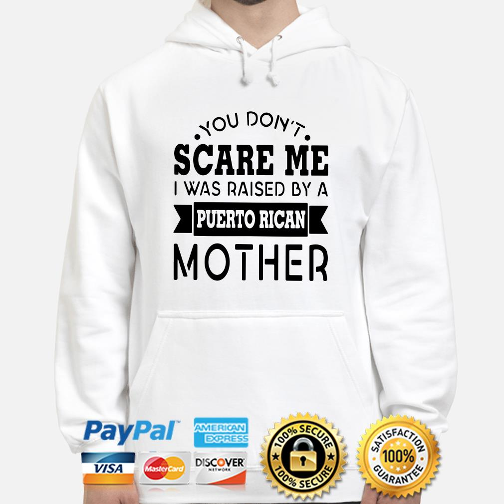 You don't scare me I was raised by a Puerto Rican mother hoodie