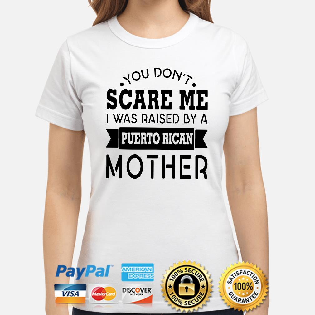 You don't scare me I was raised by a Puerto Rican mother ladies shirt