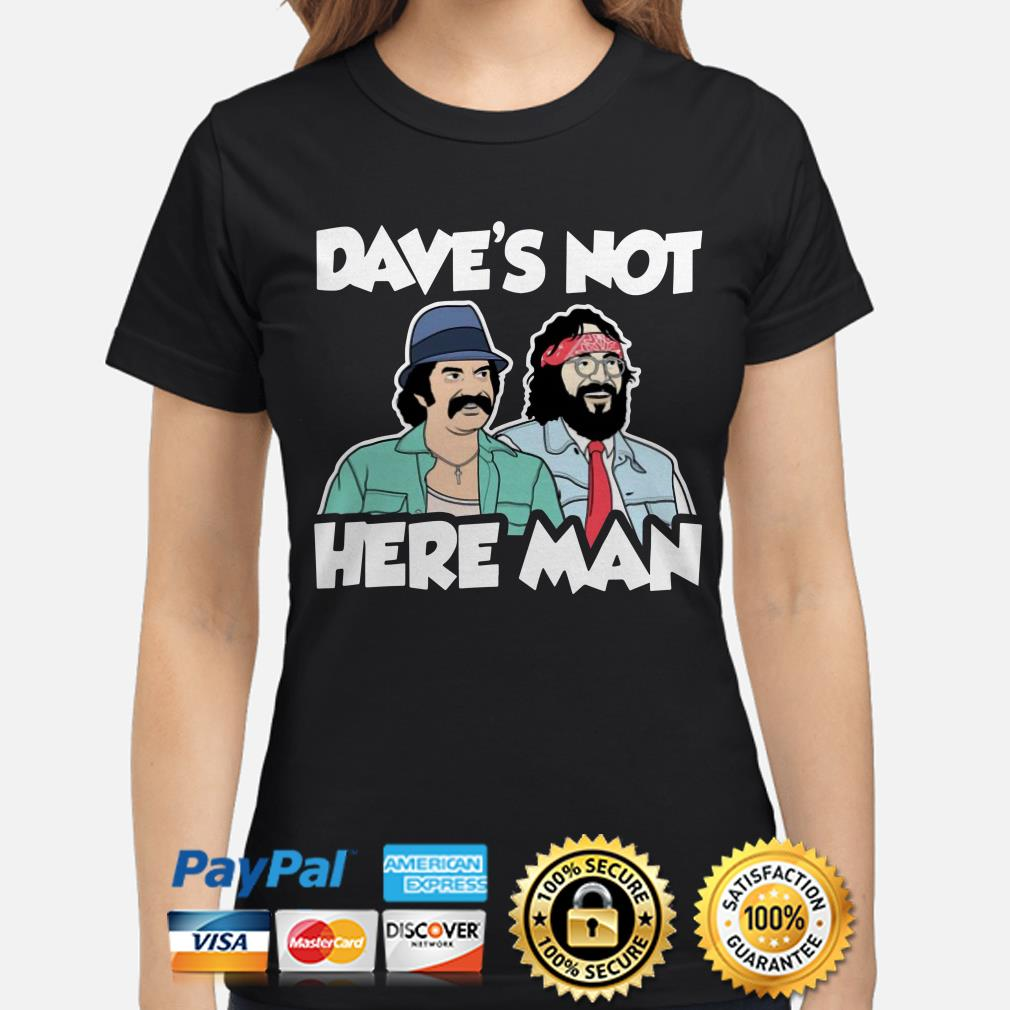 Cheech and Chong Dave's not here man ladies shirt