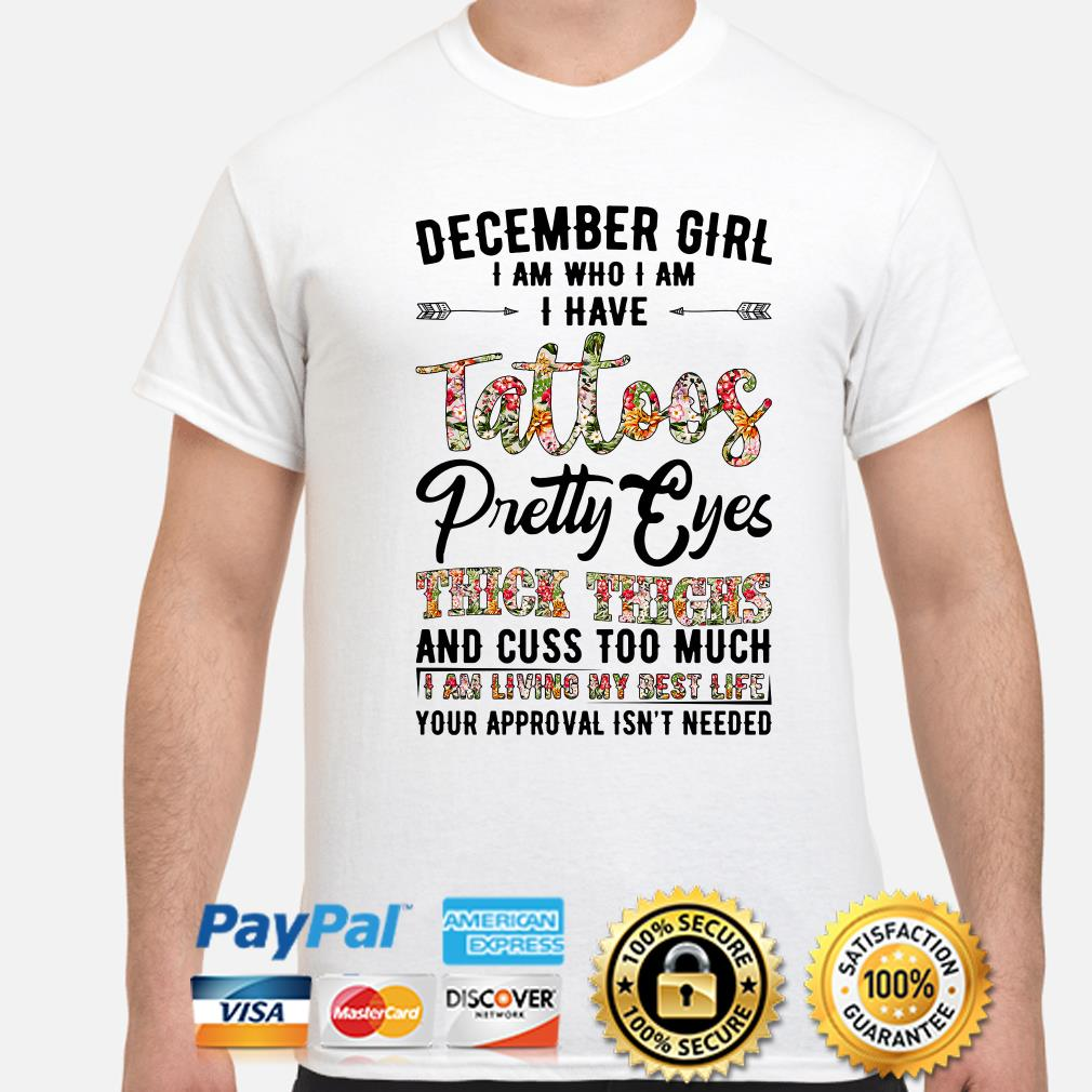 December girl I am who I am I have tattoos Pretty eyes thick thighs and cuss too much shirt