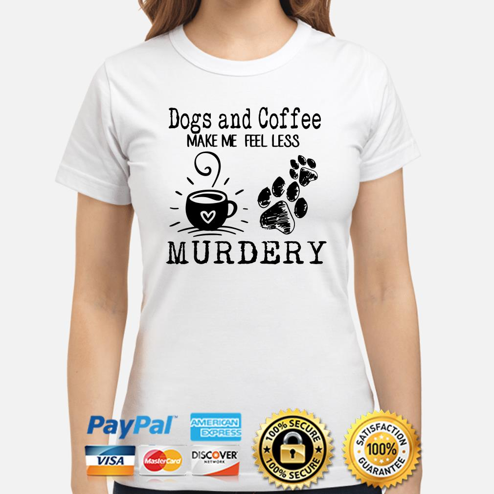Dogs and coffee make me feel less murdery ladies shirt