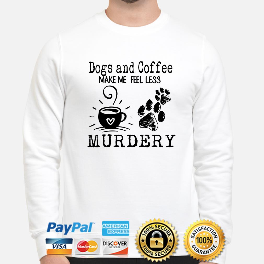 Dogs and coffee make me feel less murdery sweater