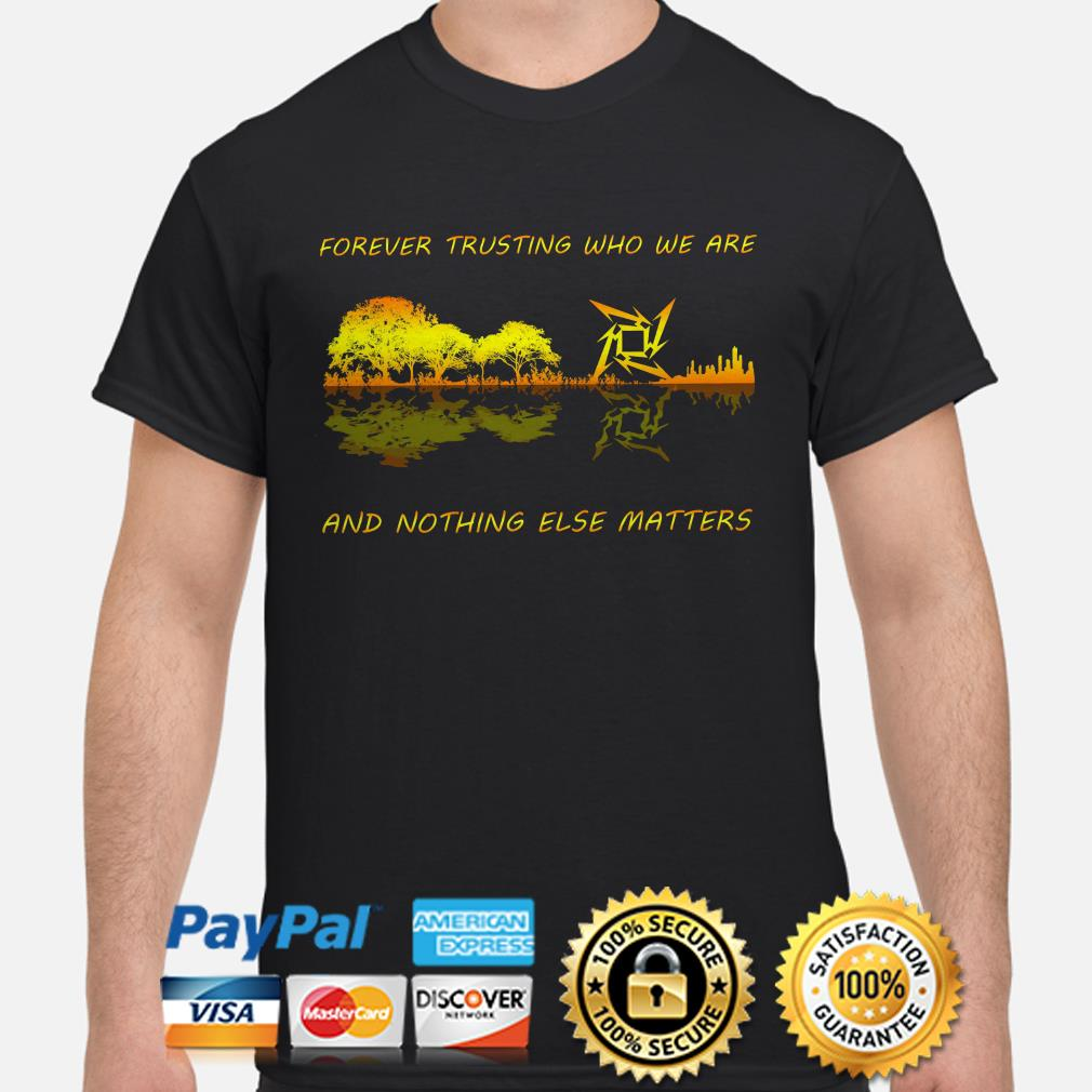 Forever trusting who we are and nothing else matters Metallica Guitar forest shirt