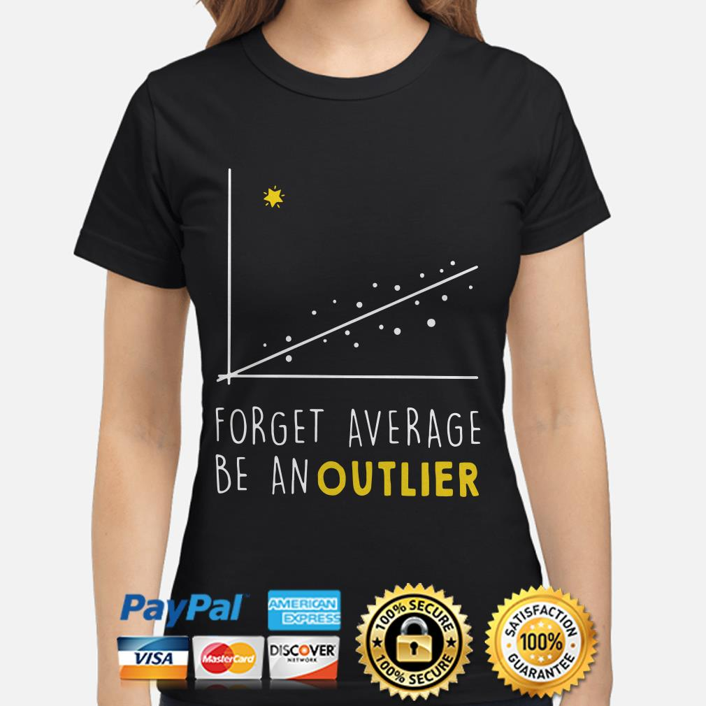 Forget Average be an outlier ladies shirt