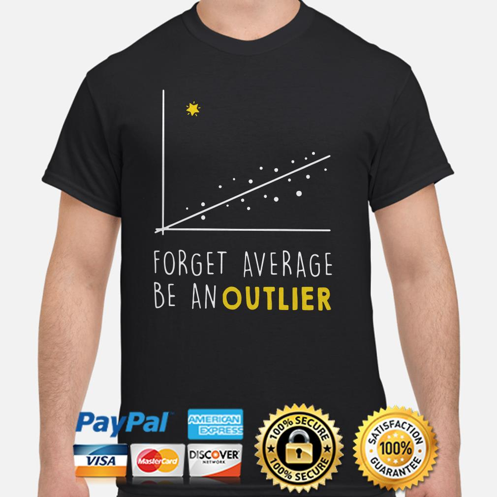 Forget Average be an outlier shirt
