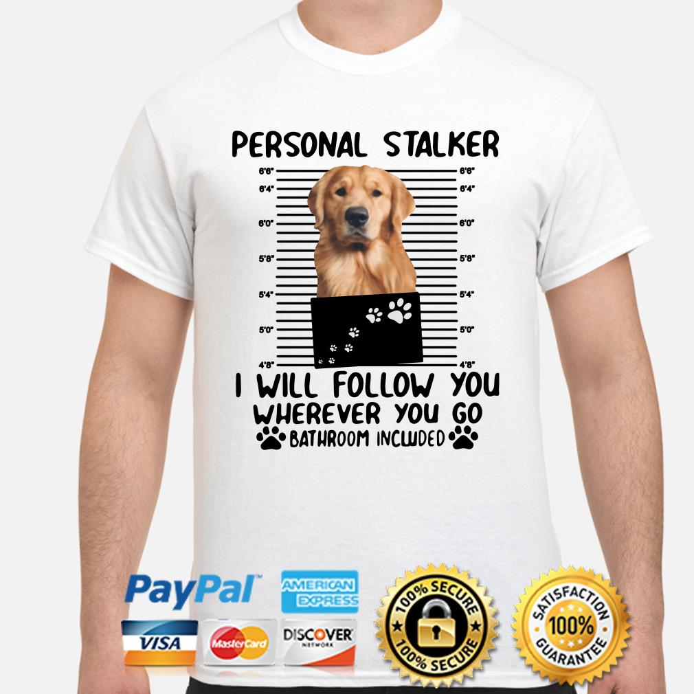 Golden retriever personal stalker I will follow you wherever you go shirt