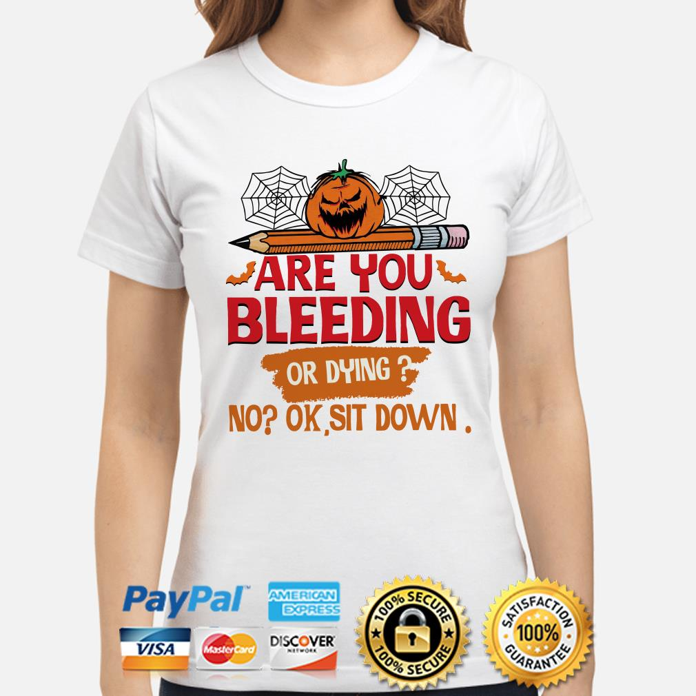 Pumpkin Are you Bleeding or dying no ok sit down ladies shirt