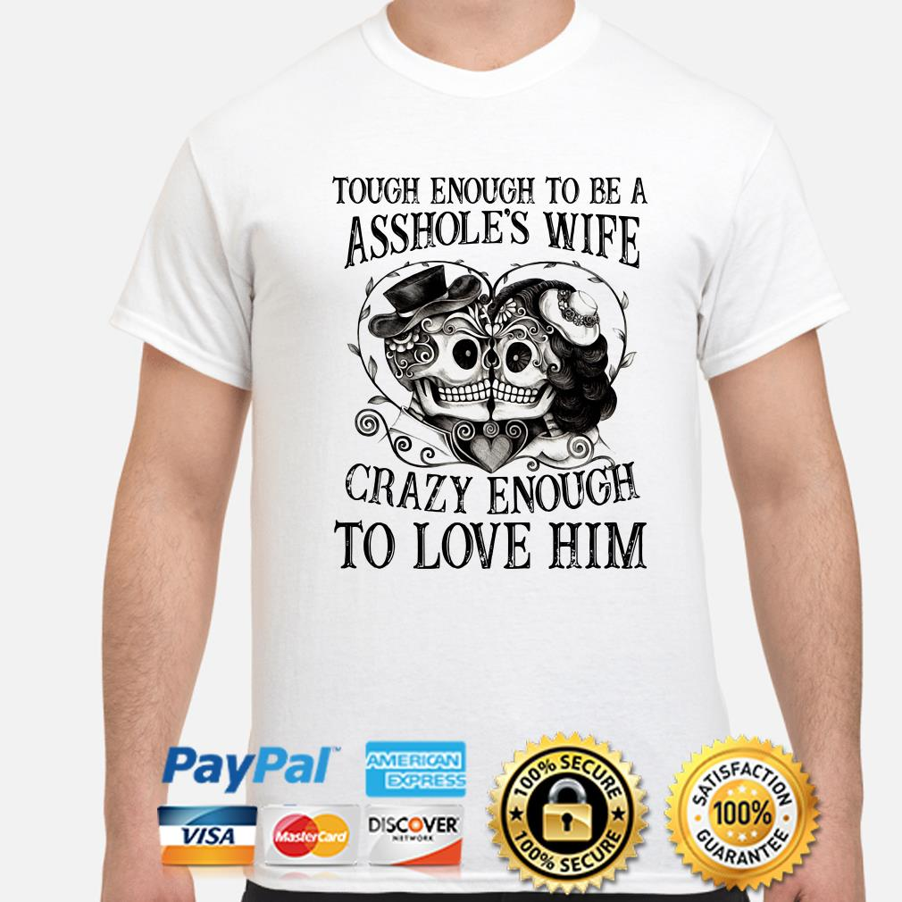 Sugar Skulls tough enough to be a Asshole's wife crazy enough to love him shirt