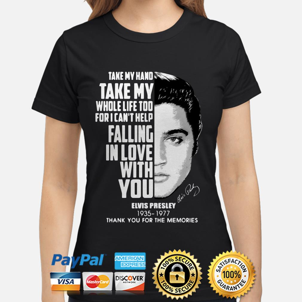 Take my hand take my whole life too Elvis Presley thank you for the memories ladies shirt