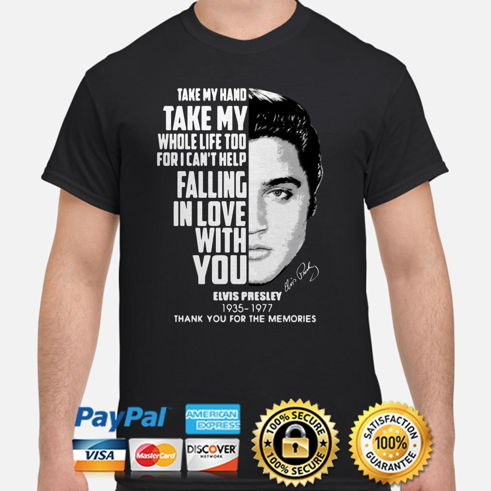 Take my hand take my whole life too Elvis Presley thank you for the memories shirt